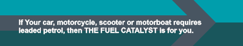 If Your car, motorcycle, scooter or motorboat requires leaded petrol, then THE FUEL CATALYST is for you.